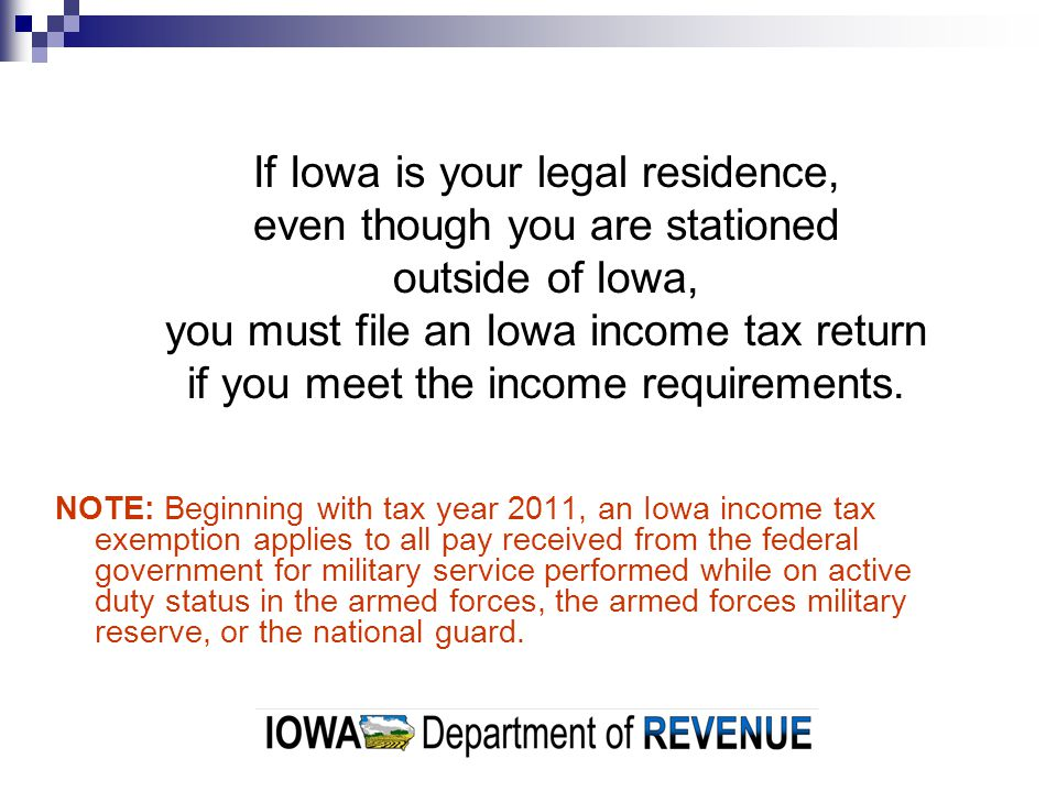 If Iowa is your legal residence, even though you are stationed outside of Iowa, you must file an Iowa income tax return if you meet the income requirements.
