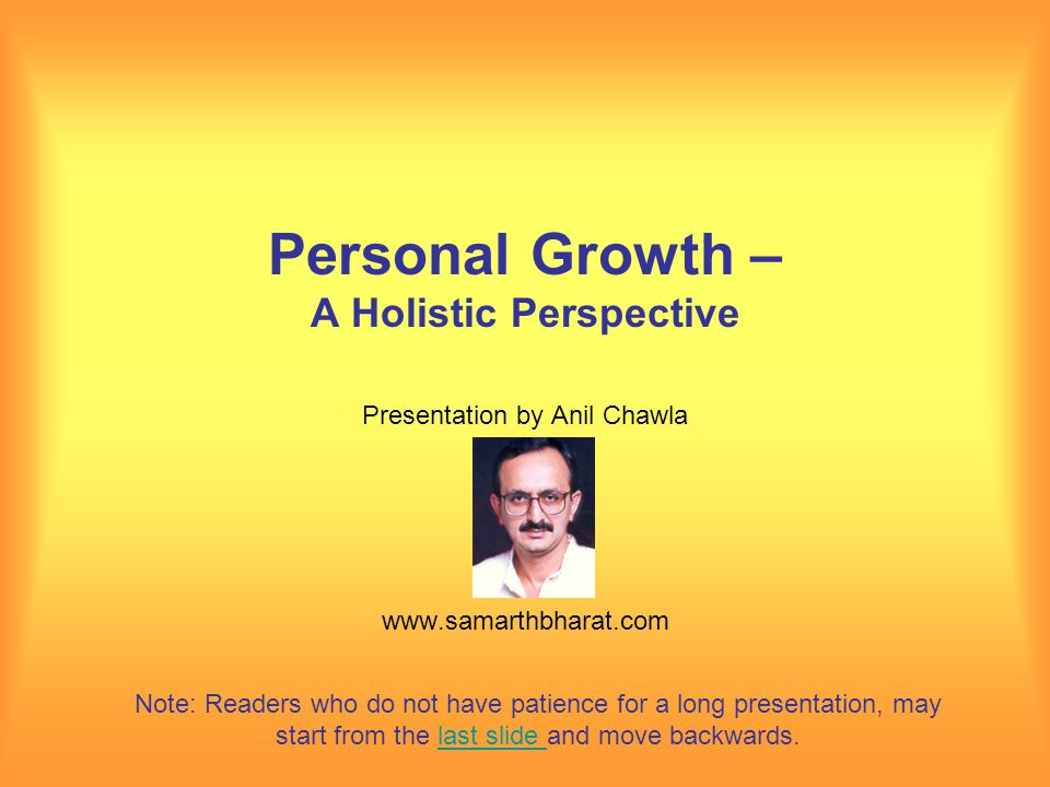 Personal Growth – A Holistic Perspective Presentation by Anil Chawla www.samarthbharat.com Note: Readers who do not have patience for a long presentation, may start from the last slide and move backwards.last slide