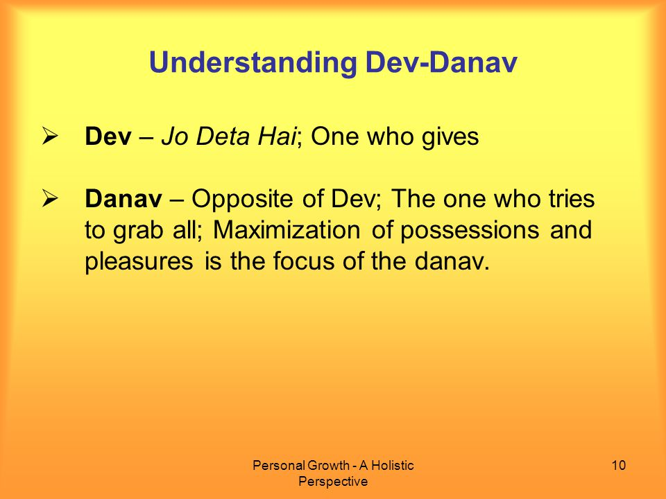 Personal Growth - A Holistic Perspective 10 Understanding Dev-Danav  Dev – Jo Deta Hai; One who gives  Danav – Opposite of Dev; The one who tries to grab all; Maximization of possessions and pleasures is the focus of the danav.