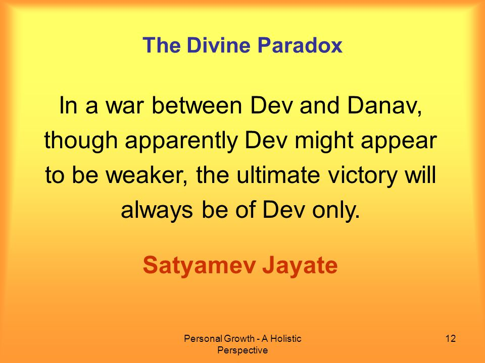 Personal Growth - A Holistic Perspective 12 The Divine Paradox In a war between Dev and Danav, though apparently Dev might appear to be weaker, the ultimate victory will always be of Dev only.