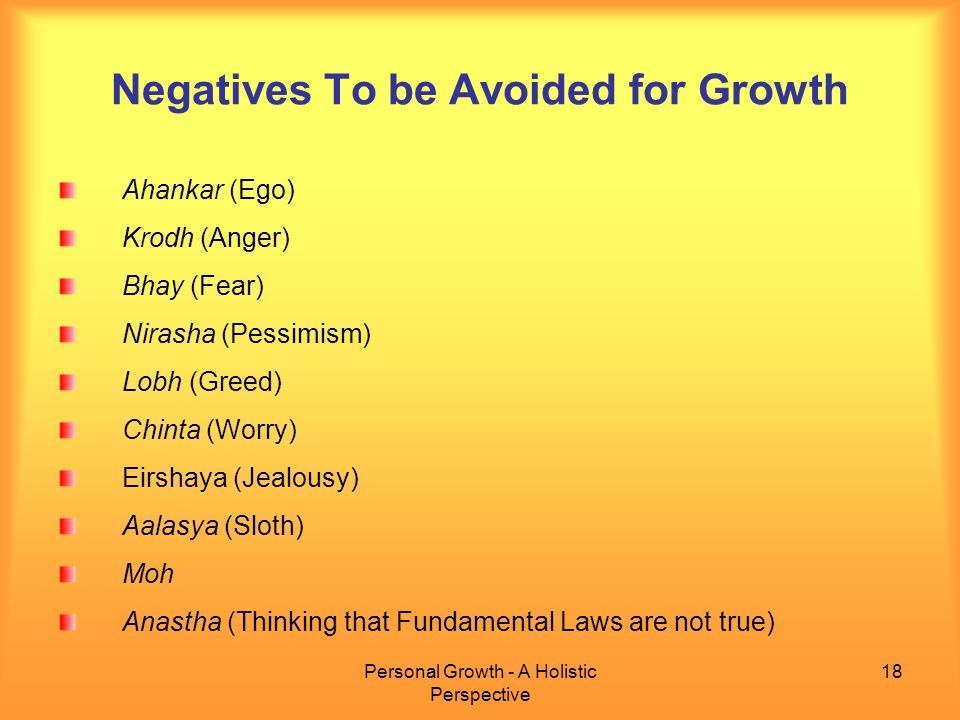 Personal Growth - A Holistic Perspective 18 Negatives To be Avoided for Growth Ahankar (Ego) Krodh (Anger) Bhay (Fear) Nirasha (Pessimism) Lobh (Greed) Chinta (Worry) Eirshaya (Jealousy) Aalasya (Sloth) Moh Anastha (Thinking that Fundamental Laws are not true)