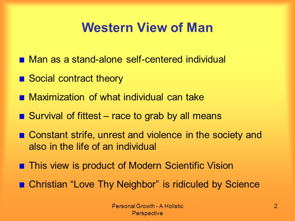 Personal Growth - A Holistic Perspective 2 Western View of Man Man as a stand-alone self-centered individual Social contract theory Maximization of what individual can take Survival of fittest – race to grab by all means Constant strife, unrest and violence in the society and also in the life of an individual This view is product of Modern Scientific Vision Christian Love Thy Neighbor is ridiculed by Science