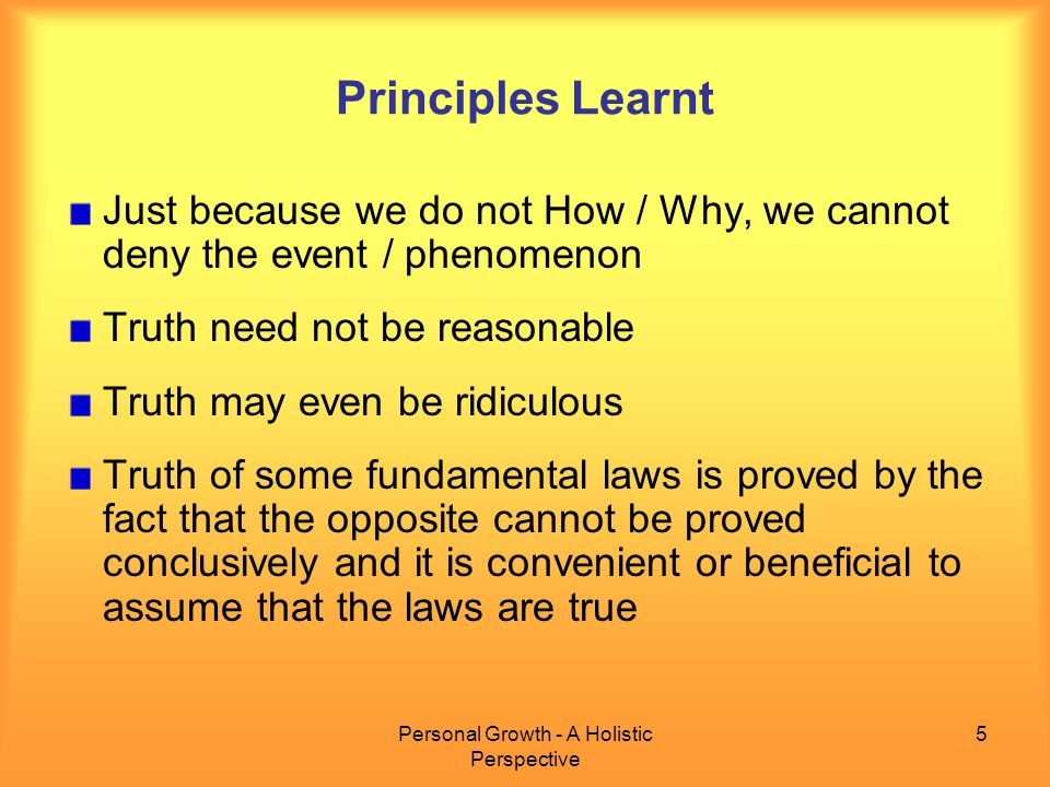 Personal Growth - A Holistic Perspective 5 Principles Learnt Just because we do not How / Why, we cannot deny the event / phenomenon Truth need not be reasonable Truth may even be ridiculous Truth of some fundamental laws is proved by the fact that the opposite cannot be proved conclusively and it is convenient or beneficial to assume that the laws are true