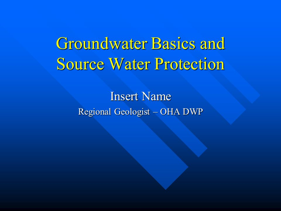 Groundwater Basics and Source Water Protection Insert Name Regional Geologist – OHA DWP
