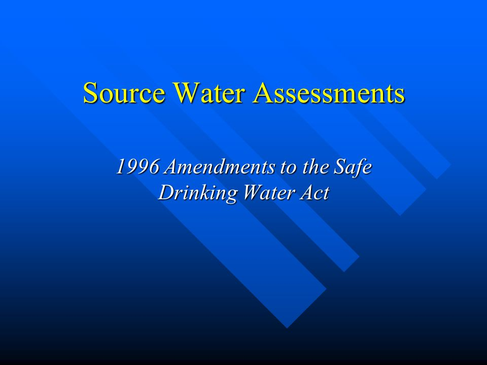 Source Water Assessments 1996 Amendments to the Safe Drinking Water Act