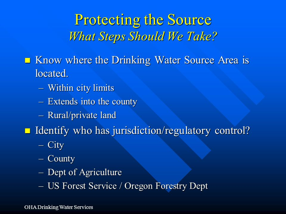 OHA Drinking Water Services Protecting the Source What Steps Should We Take? Know where the Drinking Water Source Area is located. Know where the Drin