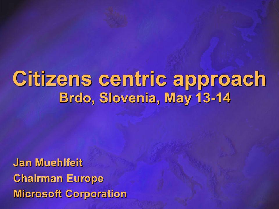 Citizens centric approach Brdo, Slovenia, May 13-14 Jan Muehlfeit Chairman Europe Microsoft Corporation