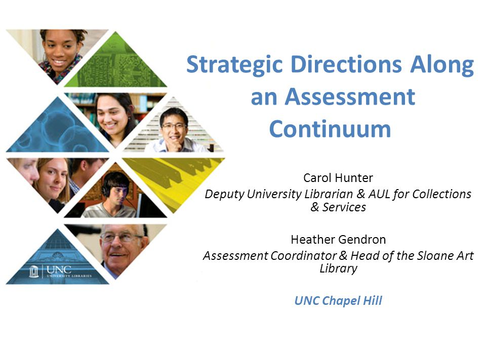 Strategic Directions Along an Assessment Continuum Carol Hunter Deputy University Librarian & AUL for Collections & Services Heather Gendron Assessmen