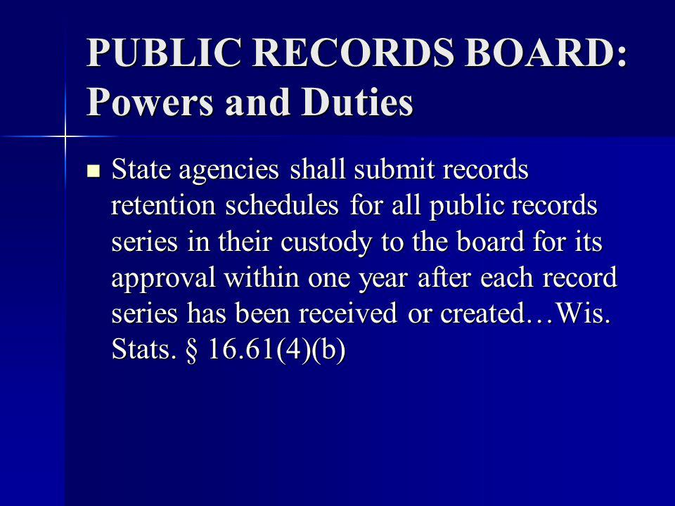 PUBLIC RECORDS BOARD: Powers and Duties State agencies shall submit records retention schedules for all public records series in their custody to the board for its approval within one year after each record series has been received or created…Wis.
