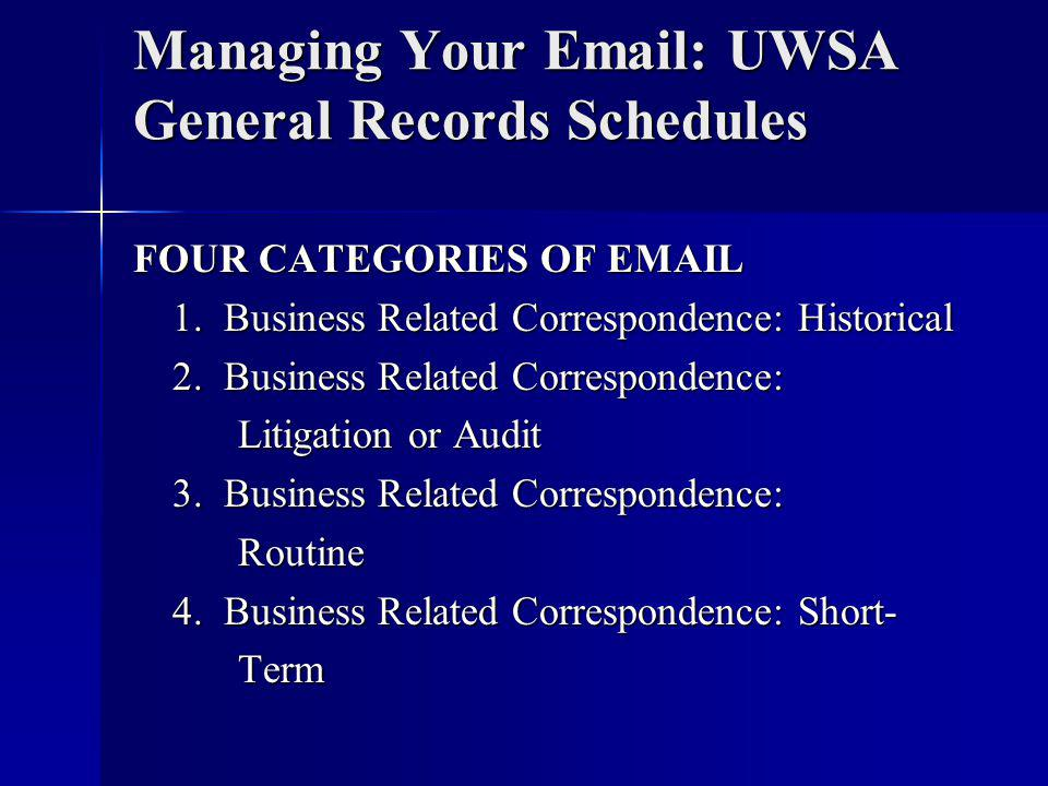 Managing Your Email: UWSA General Records Schedules FOUR CATEGORIES OF EMAIL 1.