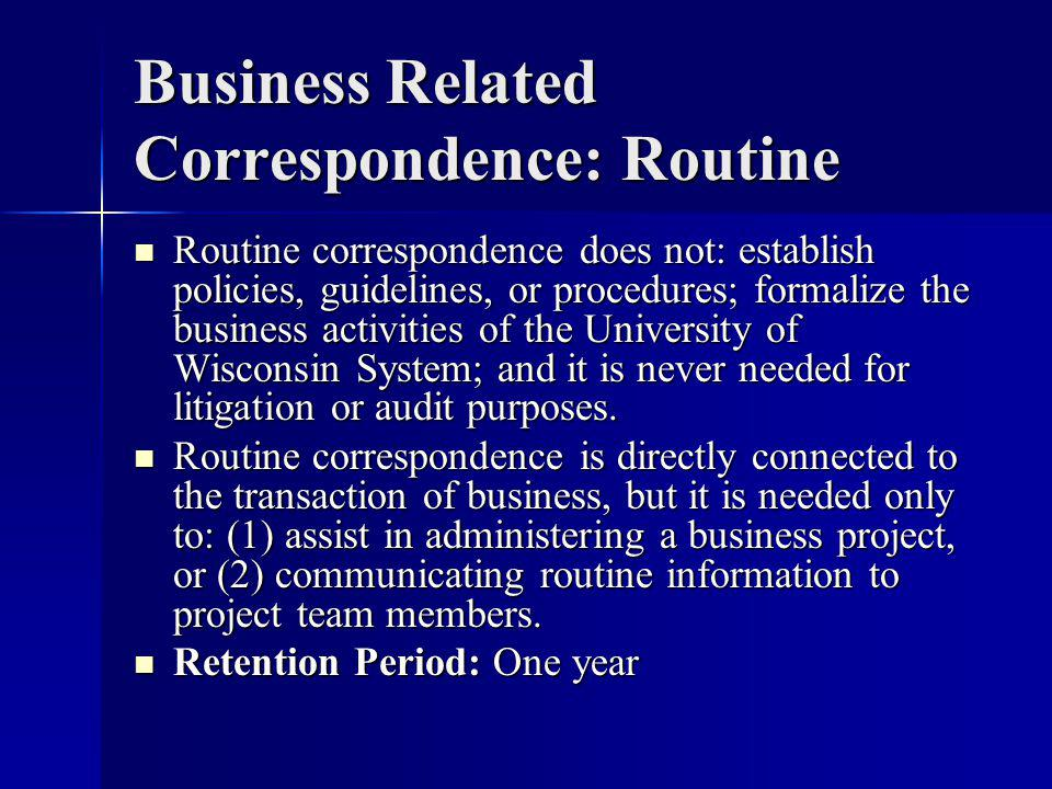 Business Related Correspondence: Routine Routine correspondence does not: establish policies, guidelines, or procedures; formalize the business activities of the University of Wisconsin System; and it is never needed for litigation or audit purposes.