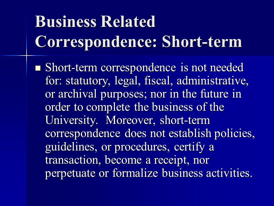 Business Related Correspondence: Short-term Short-term correspondence is not needed for: statutory, legal, fiscal, administrative, or archival purposes; nor in the future in order to complete the business of the University.