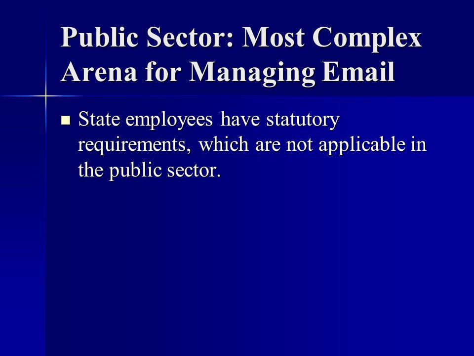 Public Sector: Most Complex Arena for Managing Email State employees have statutory requirements, which are not applicable in the public sector.