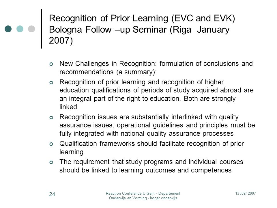 13 /09/ 2007Reaction Conference U Gent - Departement Onderwijs en Vorming - hoger onderwijs 24 Recognition of Prior Learning (EVC and EVK) Bologna Follow –up Seminar (Riga January 2007) New Challenges in Recognition: formulation of conclusions and recommendations (a summary): Recognition of prior learning and recognition of higher education qualifications of periods of study acquired abroad are an integral part of the right to education.
