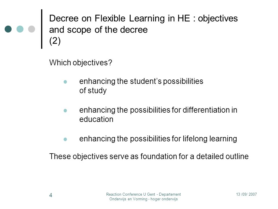 13 /09/ 2007Reaction Conference U Gent - Departement Onderwijs en Vorming - hoger onderwijs 4 Decree on Flexible Learning in HE : objectives and scope of the decree (2) Which objectives.