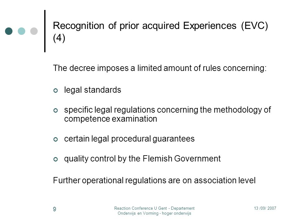 13 /09/ 2007Reaction Conference U Gent - Departement Onderwijs en Vorming - hoger onderwijs 9 Recognition of prior acquired Experiences (EVC) (4) The decree imposes a limited amount of rules concerning: legal standards specific legal regulations concerning the methodology of competence examination certain legal procedural guarantees quality control by the Flemish Government Further operational regulations are on association level