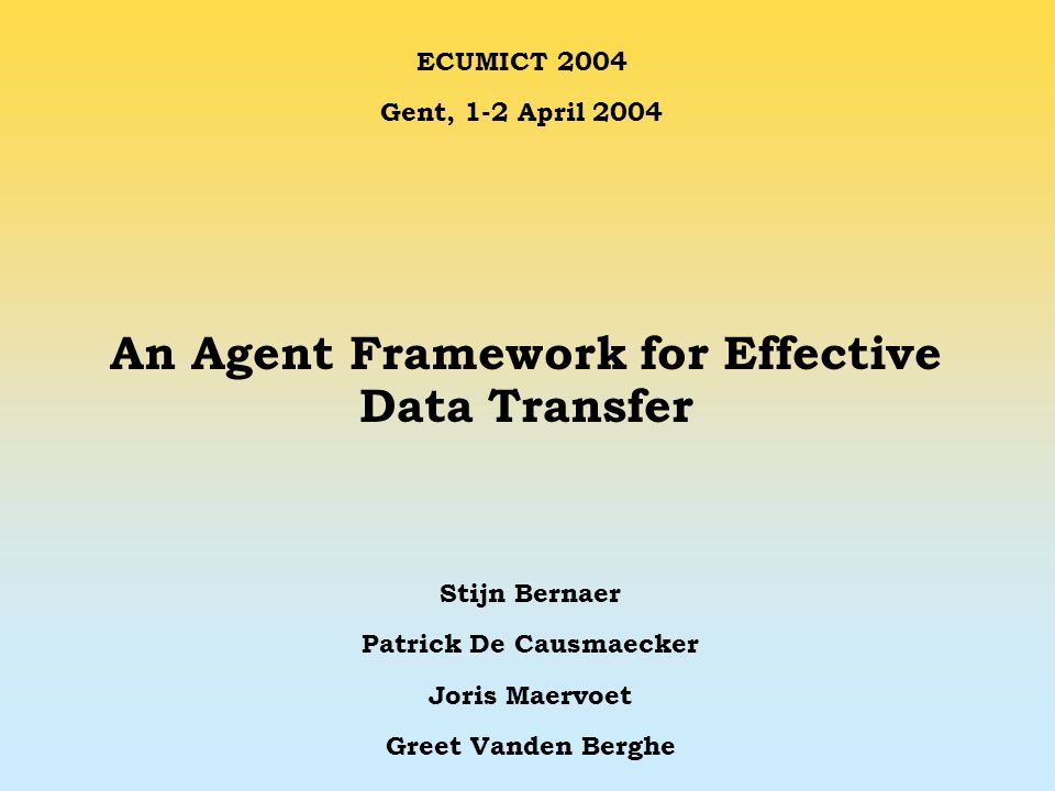 An Agent Framework for Effective Data Transfer Stijn Bernaer Patrick De Causmaecker Joris Maervoet Greet Vanden Berghe ECUMICT 2004 Gent, 1-2 April 2004