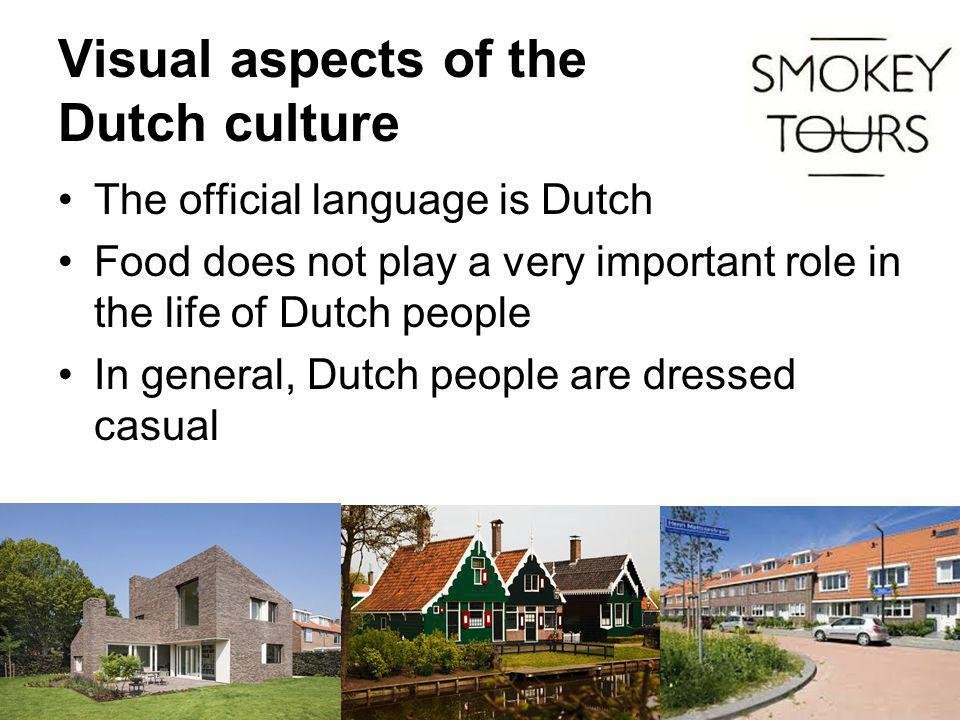 Visual aspects of the Dutch culture The official language is Dutch Food does not play a very important role in the life of Dutch people In general, Dutch people are dressed casual