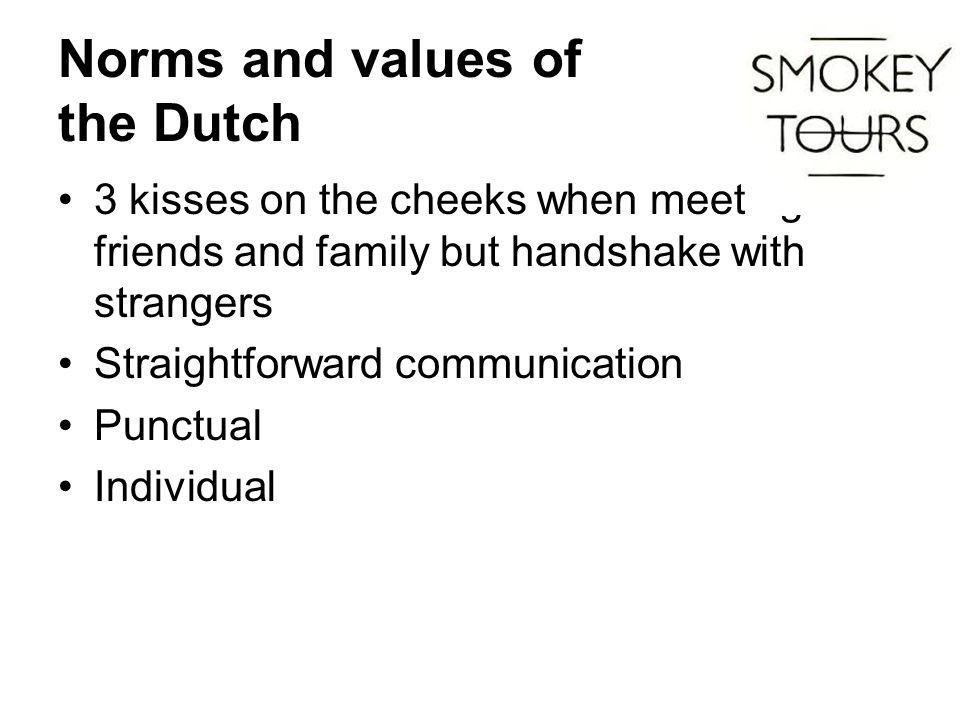 Norms and values of the Dutch 3 kisses on the cheeks when meeting friends and family but handshake with strangers Straightforward communication Punctual Individual