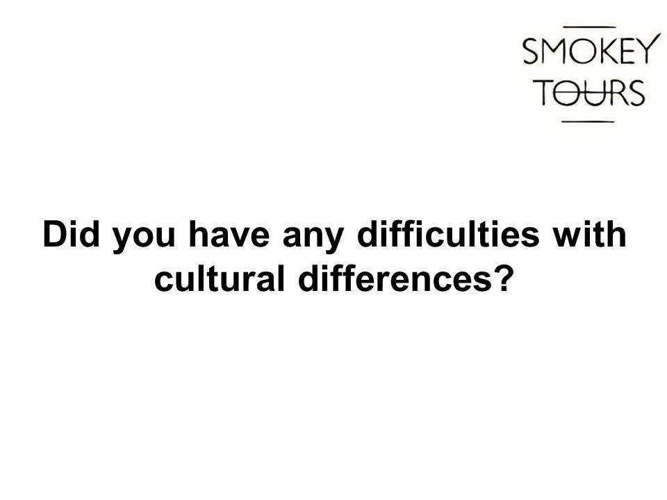 Did you have any difficulties with cultural differences