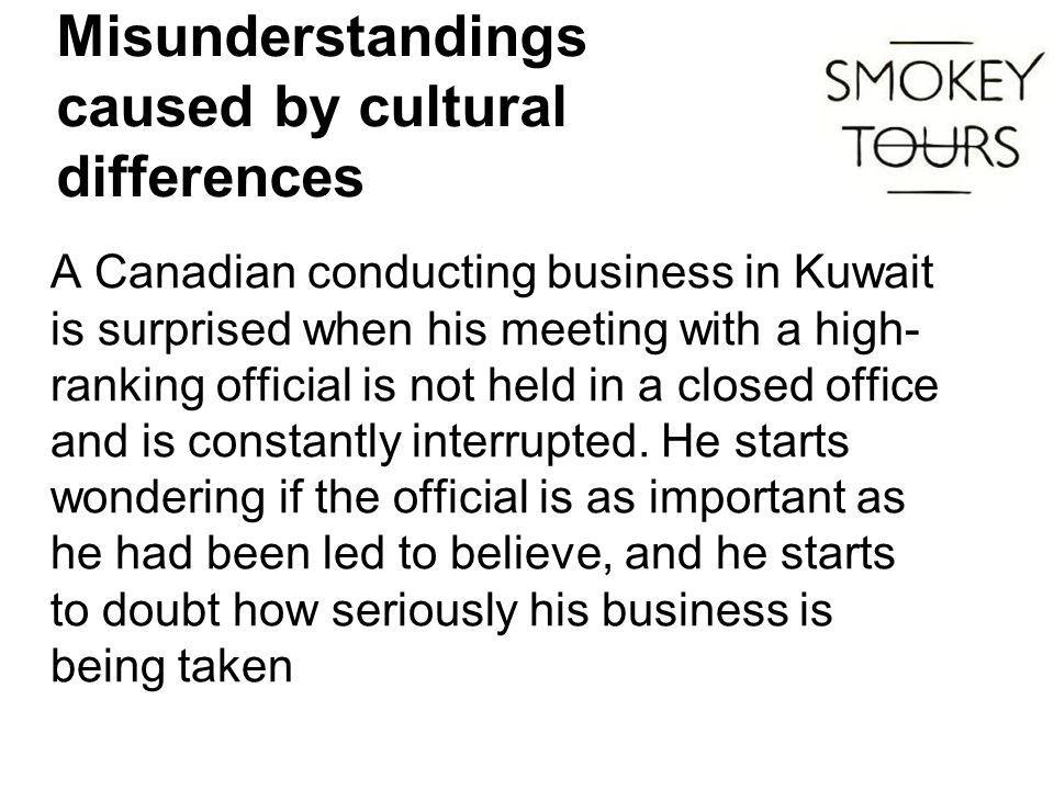 Misunderstandings caused by cultural differences A Canadian conducting business in Kuwait is surprised when his meeting with a high- ranking official is not held in a closed office and is constantly interrupted.
