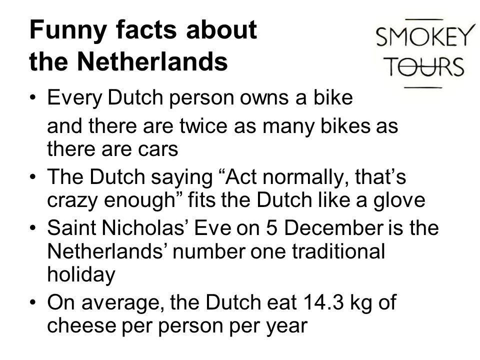 Funny facts about the Netherlands Every Dutch person owns a bike and there are twice as many bikes as there are cars The Dutch saying Act normally, that's crazy enough fits the Dutch like a glove Saint Nicholas' Eve on 5 December is the Netherlands' number one traditional holiday On average, the Dutch eat 14.3 kg of cheese per person per year