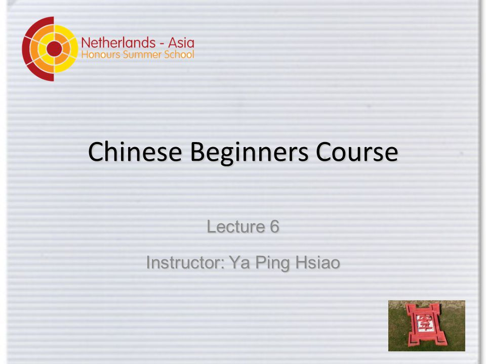 Chinese Beginners Course Lecture 6 Instructor: Ya Ping Hsiao