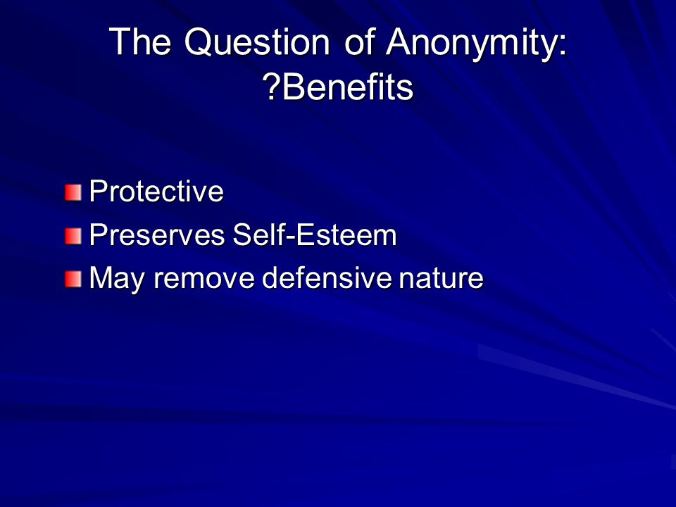 The Question of Anonymity: ?Benefits Protective Preserves Self-Esteem May remove defensive nature