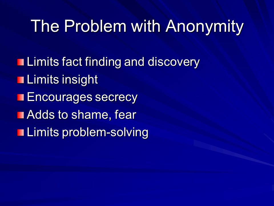 The Problem with Anonymity Limits fact finding and discovery Limits insight Encourages secrecy Adds to shame, fear Limits problem-solving