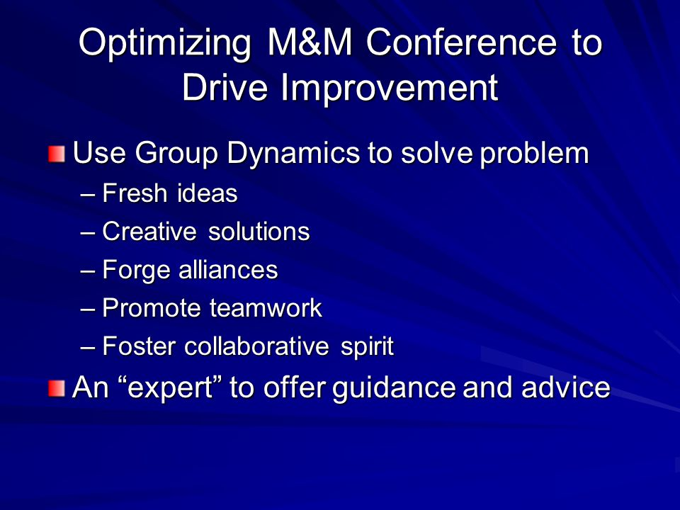 Optimizing M&M Conference to Drive Improvement Use Group Dynamics to solve problem –Fresh ideas –Creative solutions –Forge alliances –Promote teamwork –Foster collaborative spirit An expert to offer guidance and advice