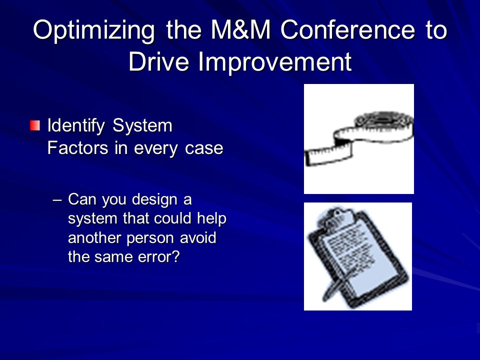 Optimizing the M&M Conference to Drive Improvement Identify System Factors in every case –Can you design a system that could help another person avoid the same error?