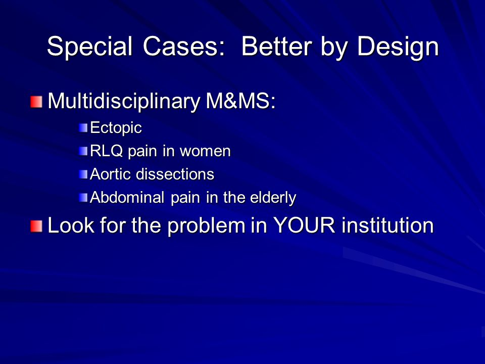 Special Cases: Better by Design Multidisciplinary M&MS: Ectopic RLQ pain in women Aortic dissections Abdominal pain in the elderly Look for the problem in YOUR institution