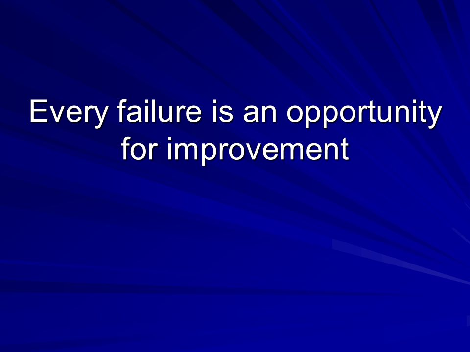 Every failure is an opportunity for improvement