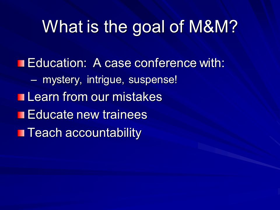 What is the goal of M&M. Education: A case conference with: – mystery, intrigue, suspense.