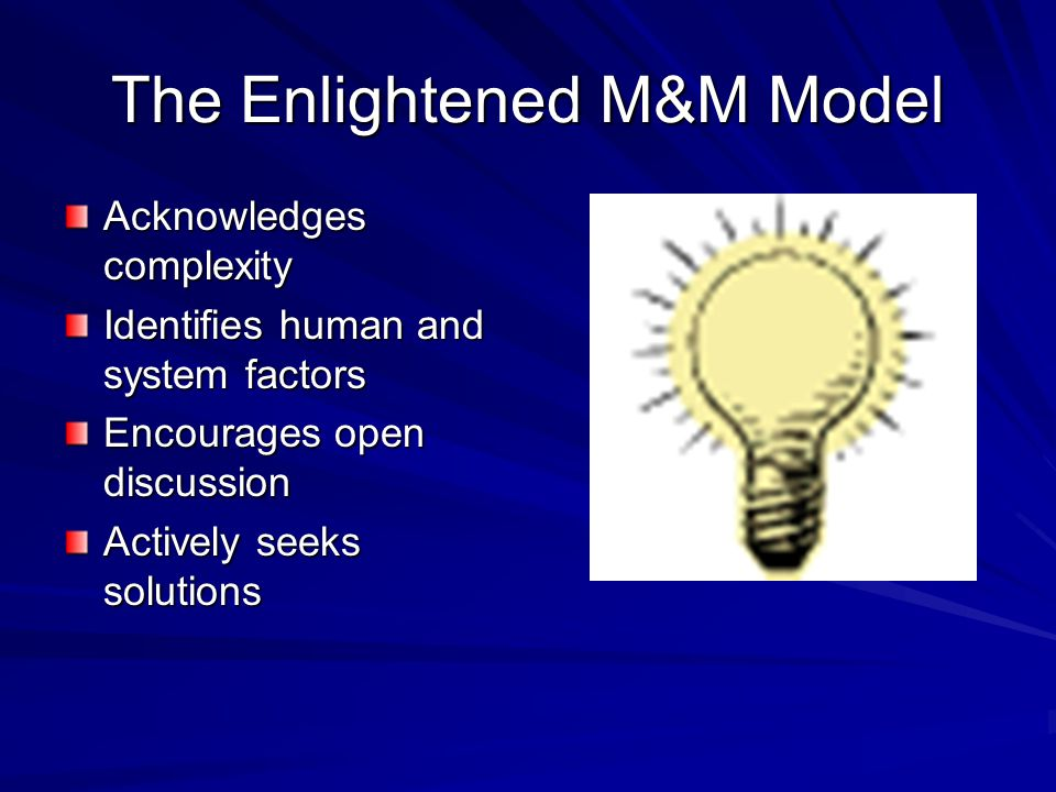 The Enlightened M&M Model Acknowledges complexity Identifies human and system factors Encourages open discussion Actively seeks solutions