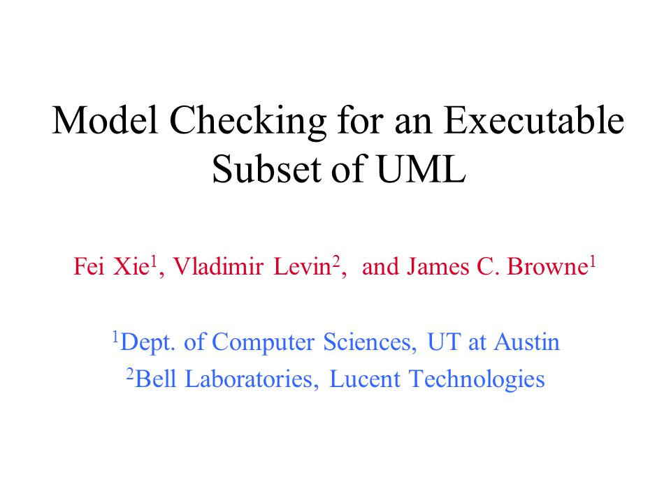 Model Checking for an Executable Subset of UML Fei Xie 1, Vladimir Levin 2, and James C. Browne 1 1 Dept. of Computer Sciences, UT at Austin 2 Bell La