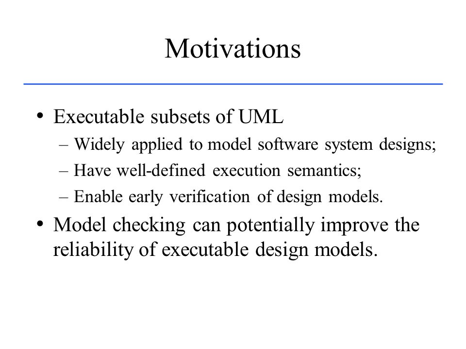 Motivations Executable subsets of UML –Widely applied to model software system designs; –Have well-defined execution semantics; –Enable early verifica