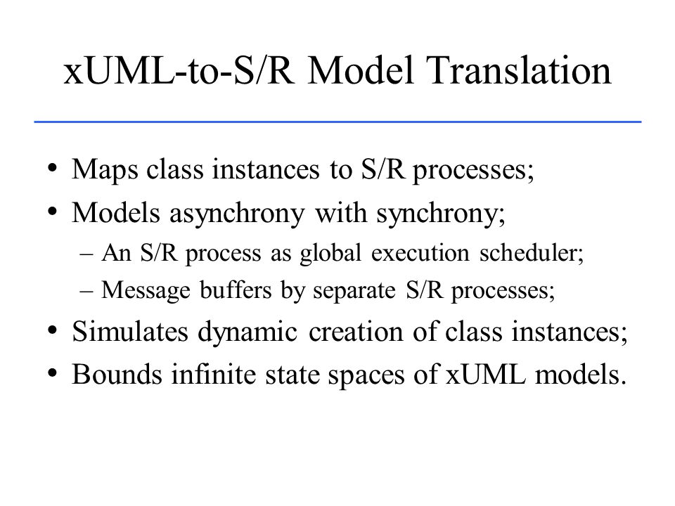xUML-to-S/R Model Translation Maps class instances to S/R processes; Models asynchrony with synchrony; –An S/R process as global execution scheduler; –Message buffers by separate S/R processes; Simulates dynamic creation of class instances; Bounds infinite state spaces of xUML models.