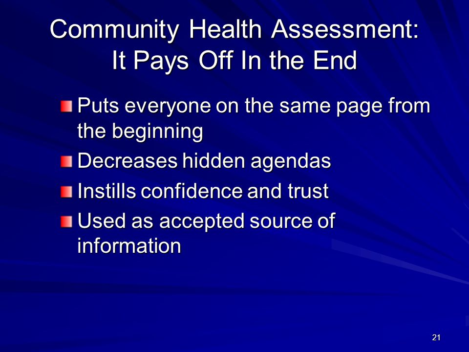 21 Community Health Assessment: It Pays Off In the End Puts everyone on the same page from the beginning Decreases hidden agendas Instills confidence