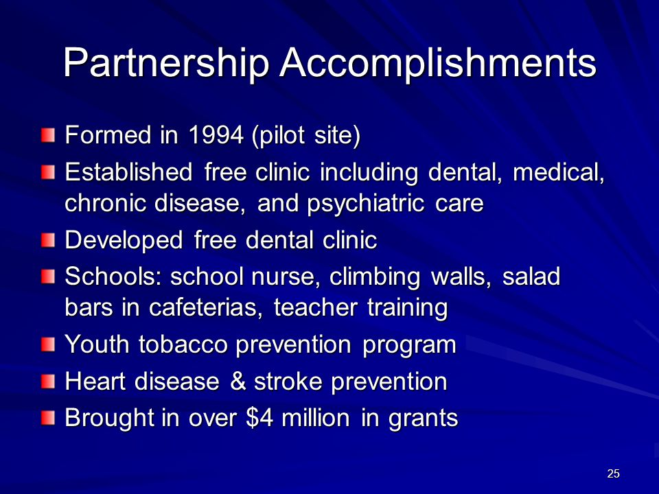 25 Partnership Accomplishments Formed in 1994 (pilot site) Established free clinic including dental, medical, chronic disease, and psychiatric care Developed free dental clinic Schools: school nurse, climbing walls, salad bars in cafeterias, teacher training Youth tobacco prevention program Heart disease & stroke prevention Brought in over $4 million in grants