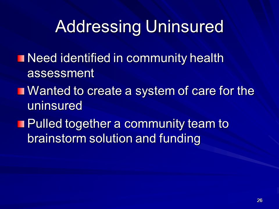 26 Addressing Uninsured Need identified in community health assessment Wanted to create a system of care for the uninsured Pulled together a community team to brainstorm solution and funding 26