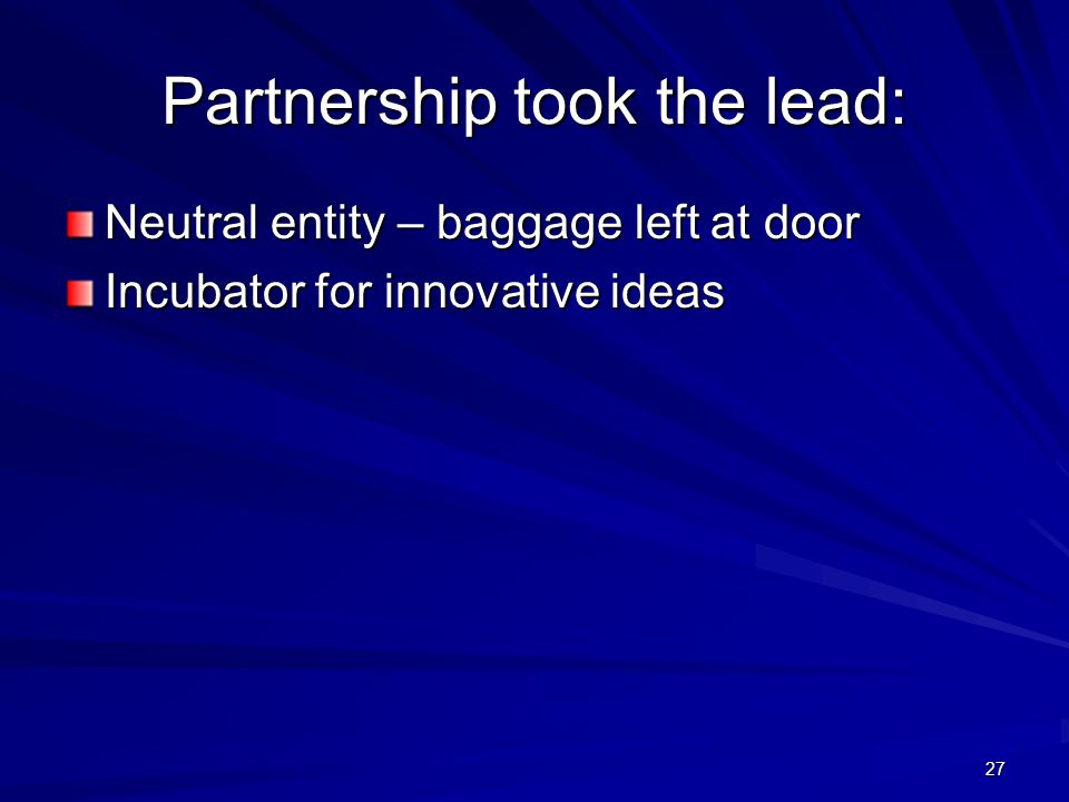 27 Partnership took the lead: Neutral entity – baggage left at door Incubator for innovative ideas