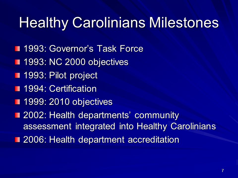 7 Healthy Carolinians Milestones 1993: Governor's Task Force 1993: NC 2000 objectives 1993: Pilot project 1994: Certification 1999: 2010 objectives 2002: Health departments' community assessment integrated into Healthy Carolinians 2006: Health department accreditation