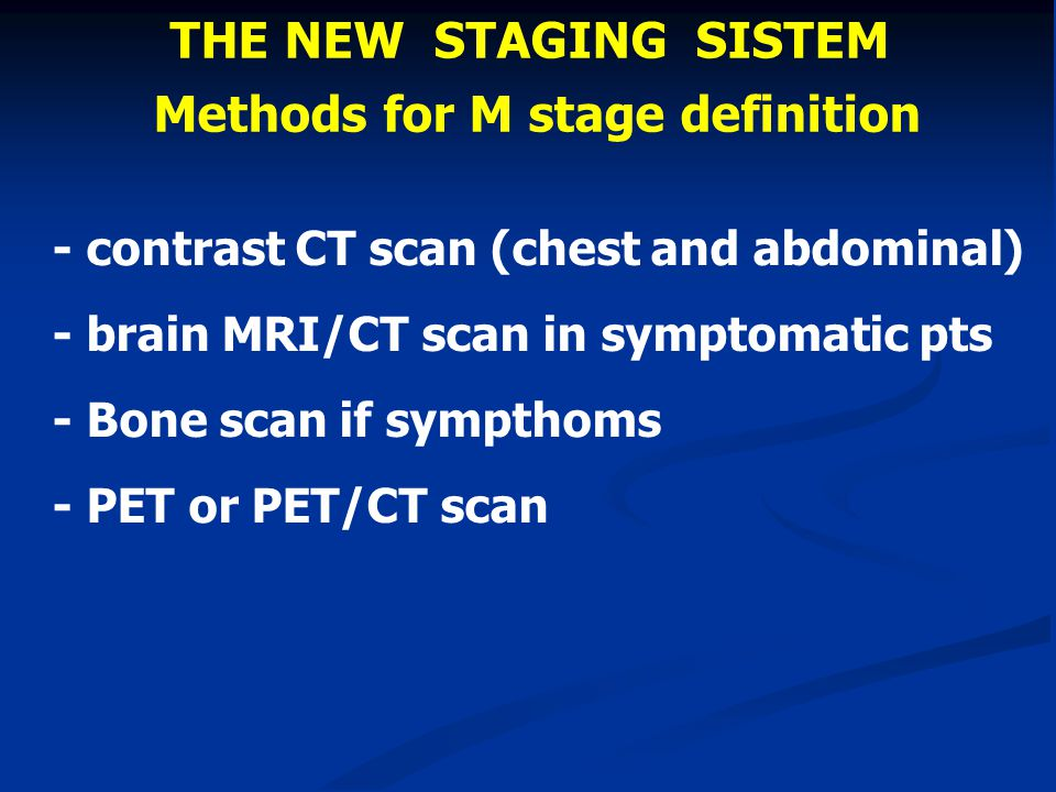 THE NEW STAGING SISTEM Methods for M stage definition - contrast CT scan (chest and abdominal) - brain MRI/CT scan in symptomatic pts - Bone scan if s