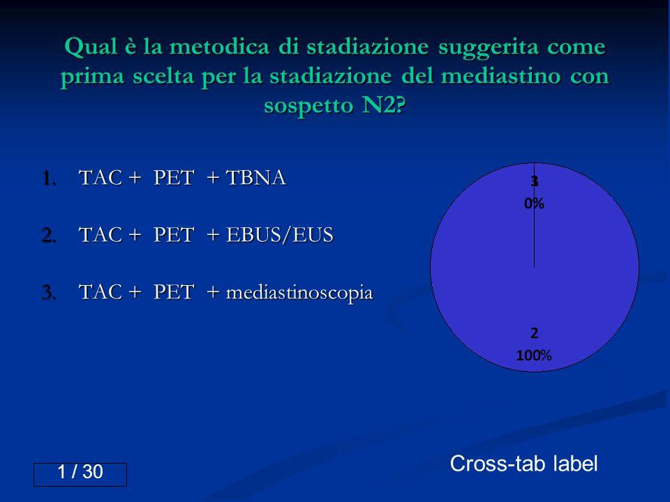 Qual è la metodica di stadiazione suggerita come prima scelta per la stadiazione del mediastino con sospetto N2? 1.TAC + PET + TBNA 2.TAC + PET + EBUS