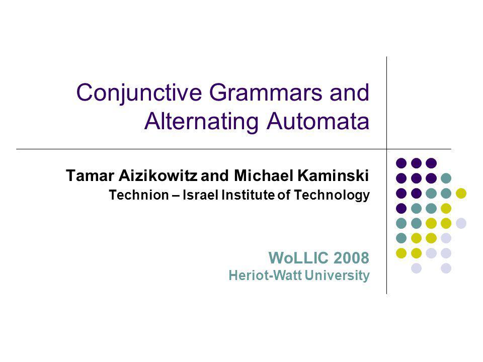 Conjunctive Grammars and Alternating Automata Tamar Aizikowitz and Michael Kaminski Technion – Israel Institute of Technology WoLLIC 2008 Heriot-Watt