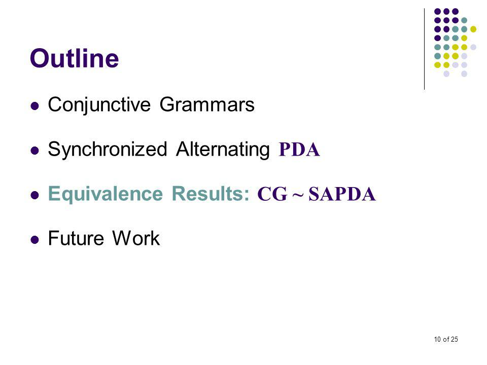 10 of 25 Outline Conjunctive Grammars Synchronized Alternating PDA Equivalence Results: CG ~ SAPDA Future Work