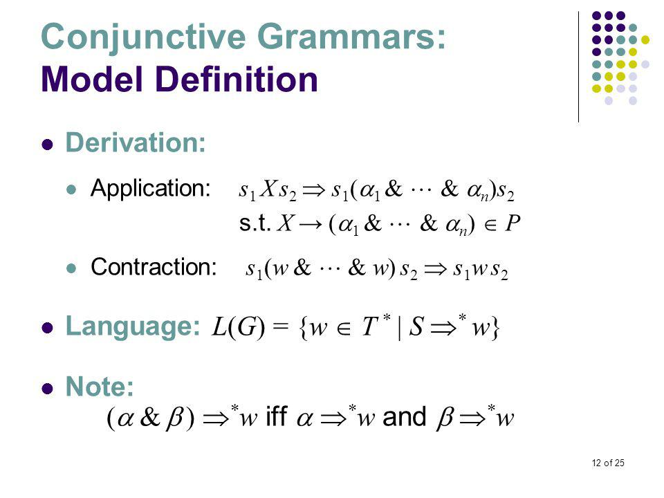 12 of 25 Conjunctive Grammars: Model Definition Derivation: Application: s 1 X s 2  s 1 (  1 &  &  n )s 2 s.t.