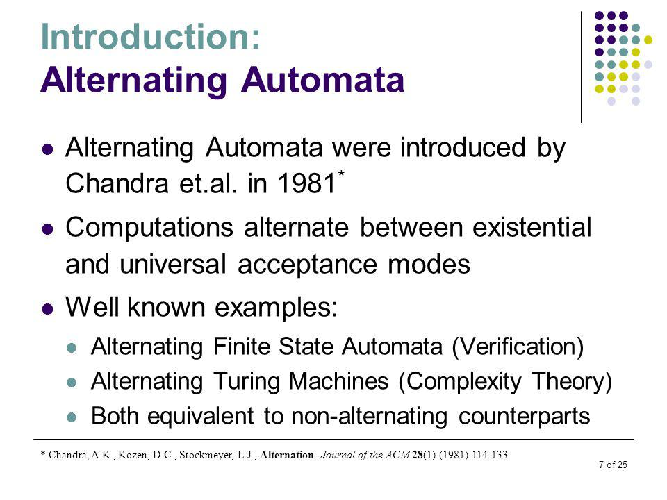 7 of 25 Introduction: Alternating Automata Alternating Automata were introduced by Chandra et.al.