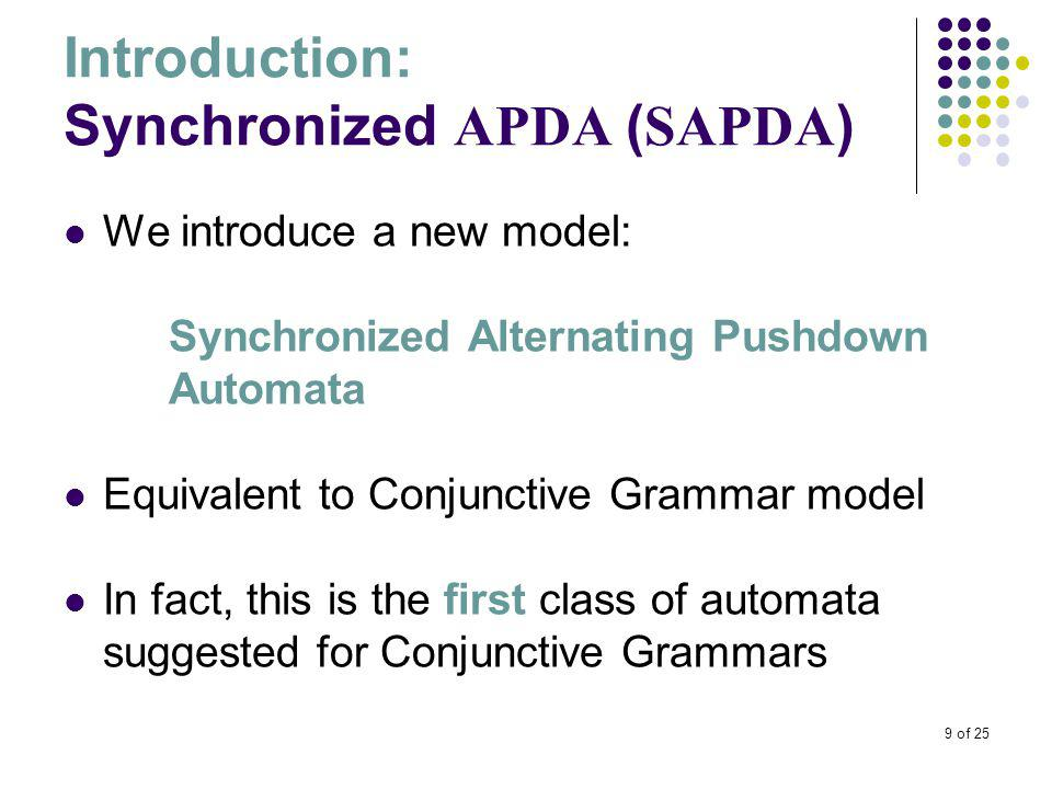 9 of 25 Introduction: Synchronized APDA ( SAPDA ) We introduce a new model: Synchronized Alternating Pushdown Automata Equivalent to Conjunctive Grammar model In fact, this is the first class of automata suggested for Conjunctive Grammars